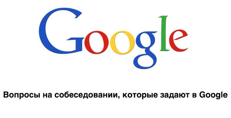 Вопросы на собеседовании, которые задают в Google
